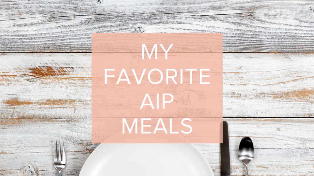 MY FAVORITE AIP MEALS